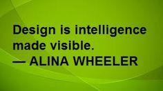 Design is intelligence made visible. -Aliner Wheeler