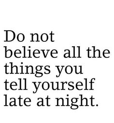 Do not believe all the things you tell yourself late at night..