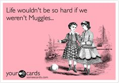 Life wouldn't be so hard if we weren't Muggles... from Sympathy eCards