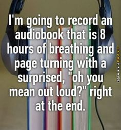 """I'm going to record an audiobook that is 8 hours of breathing and page turning with a surprised, """"oh you mean out loud? i think this is awsome Really Funny, The Funny, Funny Texts, Funny Jokes, Whisper Quotes, Whisper Confessions, Funny Pins, Funny Stuff, Funny Blogs"""