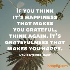 Quotes about Happiness : The True Relationship Between Gratitude and Happiness David Steindl-Rast