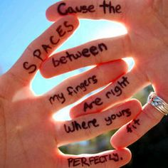 Cause the spaces between my fingers are right where yours fit perfectly