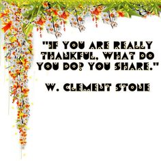 """""""If you are really thankful, what do you do?   You share."""" W. Clement Stone #qotd #qod"""