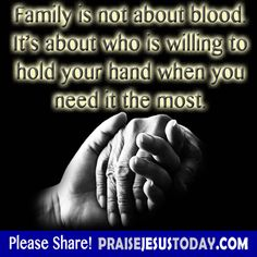 Family is not about blood it's about who is willing to hold your hand when you need it the most.