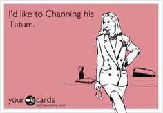 I'd like to Channing his Tatum.