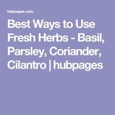 Best Ways to Use Fresh Herbs - Basil, Parsley, Coriander, Cilantro   hubpages