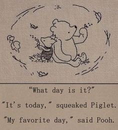 """What day is it?"" - ""It's today,"" squeaked Piglet. ""My favorite day,"" said Pooh. - One of the best Winnie the Pooh quotes. Inspirational, buddhist quote from a children's book :-) Winnie The Pooh Quotes, Eeyore Quotes, Piglet Winnie The Pooh, Winnie The Pooh Tattoos, Winnie The Pooh Drawing, Winnie The Pooh Classic, Winnie The Pooh Friends, What Day Is It, Live In The Present"