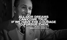 Inspirational quote from Walt Disney: All our dreams can come true if we have the courage to pursue them. from Inspiration Station's Motivate channel Citation Walt Disney, Walt Disney Quotes, Great Quotes, Quotes To Live By, Inspirational Quotes, Random Quotes, Awesome Quotes, Life Quotes, Disney Word