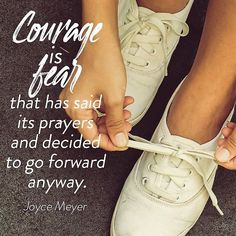 Joyce Meyer: courage is fear that has said its prayers and decided...