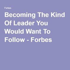 Becoming The Kind Of Leader You Would Want To Follow - Forbes