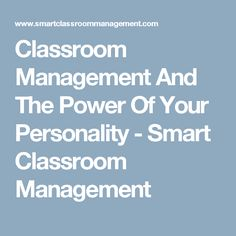 Classroom Management And The Power Of Your Personality - Smart Classroom Management
