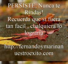 PERSISTE, Nunca te Rindas! Recuerda que si fuera tan facil , cualquiera lo lograria http://fernandoymarinanuestroexito.com