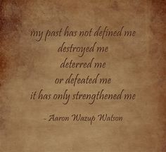 my past has not defined me destroyed me deterred me or defeated me it has only strengthened me
