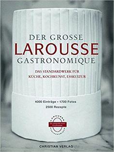 Der große Larousse Gastronomique. Das Standardwerk für Küche, Kochkunst, Esskultur.: 4000 Einträge, 1700 Fotos, 2500 Rezepte: Amazon.de: Bücher