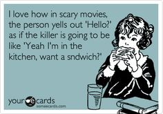 I love how in scary movies, the person yells out 'Hello?' as if the killer is going to be like 'Yeah I'm in the kitchen, want a sndwich?'