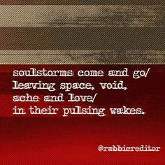 soulstorms come and go/ leaving space, void, ache and love/ in their pulsing wakes.   #haiku #poetcommunity #poem #Soul