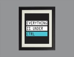 Everything is under CTRL - art prints for geeks, available in a variety of sizes and colors.