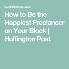 How to Be the Happiest Freelancer on Your Block | Huffington Post