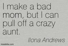 I make a bad mom, but I can pull off a crazy aunt. - (Kate to Julie) -  Magic Burns: Kate Daniels Series, Book 2 by Ilona Andrews