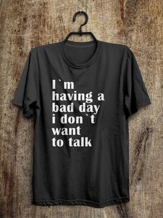 Bad Day T Shirt Im having a bad day i dont want to by shirtoopia