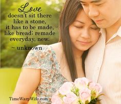 Love doesn't sit there like a stone, it has to be made, like bread; remade everyday, new. ~ unknown
