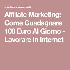 Affiliate Marketing: Come Guadagnare 100 Euro Al Giorno - Lavorare In Internet