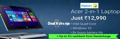 Limited offer only !!!!... Acer 2-in-1 Laptop JUST Rs.12,990 @ Flipkart and Upto 2% Extra Cashback from Dealecharge http://dealecharge.com/