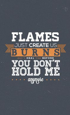 flames just create us. burns don't heal like before. you don't hold me anymore. - ed sheeran, drunk