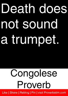 Death does not sound a trumpet. - Congolese Proverb #proverbs #quotes