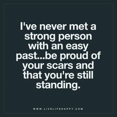 Live Life Happy: I've never met a strong person with an easy past…be proud of your scars and that you're still standing. The post I've Never Met a Strong Person appeared first on Live Life Happy. Good Life Quotes, Great Quotes, Quotes To Live By, Me Quotes, Motivational Quotes, Inspirational Quotes, Qoutes, So Proud Of You Quotes, Hard Day Quotes