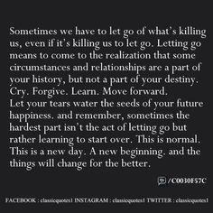 Sometimes we have to let go of what's killing us, even if it's killing us to let go. Letting go means to come to the realization that some circumstances and relationships are a part of your history, but not a part of your destiny. Cry. Forgive. Learn. Move forward. Let your tears water the seeds of your future happiness. And remember, sometimes the hardest part isn't the act of letting go but rather learning to start over. This is normal. This is a new day. A new beginning. And things…