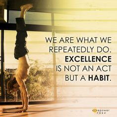 We are what we repeatedly do. Excellence is not an act, but a habit!