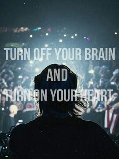 Turn off your brain and turn on your heart