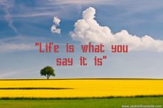 """Life is what you say it is"" ~ Jackie Woodside, Author and Founder of the Curriculum for Conscious Living"