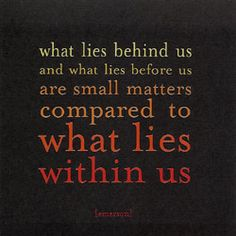 what lies behind us and what lies before us are small matters compared to what lies within us.   - ralph waldo emerson