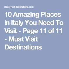 10 Amazing Places in Italy You Need To Visit - Page 11 of 11 - Must Visit Destinations