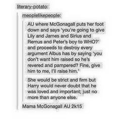 Honestly though he would've been a million times better off had he been raised by Minerva McGonagall.