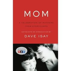 Mom: A Celebration of Mothers from StoryCorps by Dave Isay