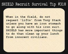 S.H.I.E.L.D. Recruit Survival Tip #318:When in the field, do not request 'lifts' from Tony Stark unless you have an iron stomach to go along with his iron suit. S.H.I.E.L.D. has more important things to do than clean up your lunch from innocent civilians. [Submitted by scarecroweyes]