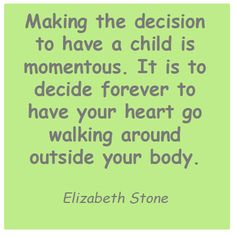 My sister had this quote on a plaque in her kitchen. It's the best quote I've ever read about how it feels to be a mother.