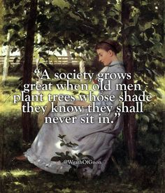 """""""A society grows great when old men plant trees whose shade they know they shall never sit in. Wise Quotes, Quotable Quotes, Famous Quotes, Great Quotes, Words Quotes, Wise Words, Motivational Quotes, Inspirational Quotes, Sayings"""
