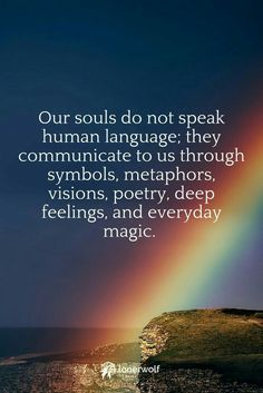 Our #souls do not speak human language; they communicate to us through symbols, metaphors, visions, poetry, deep feelings and every day magic.