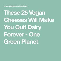 These 25 Vegan Cheeses Will Make You Quit Dairy Forever - One Green Planet