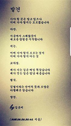 발견  가야 할 곳은 알고 있으나 어찌 가야 할지는 모르겠습니다  다만.  지금까지 그래왔듯이 새로운 탐험을 시작합니다  저는.  어찌 가야 할지 모르는 것이 어찌 가야 할지 아는 것  교차점.  제가 가는 길은 매일 똑같습니다 제가 걷는 길은 밤낮 새롭습니다  형식.  깃옇이라는 단어의 뜻과 모양은  카멜레온 같습니다  발견.  by 김유미  (2016.09.29.23:43. 서울) #김요안나 #JoannaKim