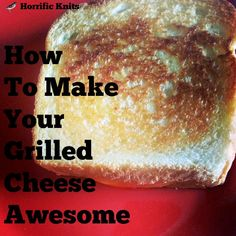How to Make Awesome Grilled Cheeses