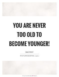 You are never too old to become younger! #PictureQuotes