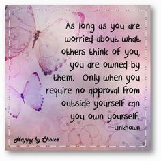 As long as you are worried about what others think of you, you are owned by them. Only when you require no approval from outside yourself ca...
