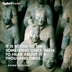 It is better to see something once, than to hear about it a thousand times. - Asian Proverb quote china, wall quotes, traveler quote, asian quotes, word, fodors travel quotes, asian proverbs quotes