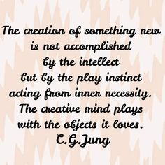 The creation of something new is not accomplished by the intellect but by the play instinct acting from inner necessity. The creative mind plays with the objects it loves. Quote by C. G. Jung