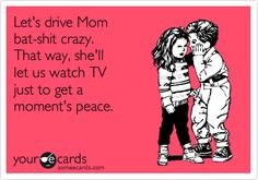 Let's drive Mom bat-shit crazy. That way, she'll let us watch TV just to get a moment's peace.